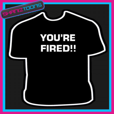 ac1fe0c1b7 YOU RE FIRED APPRENTICE FUNNY BOSS MANAGER JOKE TSHIRT